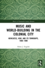 Music and World-Building in the Colonial City : Newcastle, NSW, and its Townships, 1860-1880 - eBook