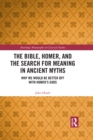 The Bible, Homer, and the Search for Meaning in Ancient Myths : Why We Would Be Better Off With Homer's Gods - eBook
