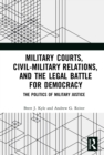 Military Courts, Civil-Military Relations, and the Legal Battle for Democracy : The Politics of Military Justice - eBook