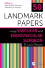 50 Landmark Papers Every Vascular and Endovascular Surgeon Should Know - eBook