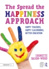 The Spread the Happiness Approach: Happy Teachers, Happy Classrooms, Better Education - eBook