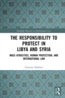 The Responsibility to Protect in Libya and Syria : Mass Atrocities, Human Protection, and International Law - eBook