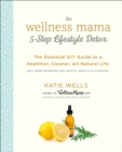 Wellness Mama 5-Step Lifestyle Detox : The Essential Guide to a Healthier, Cleaner, All-Natural Life - Book