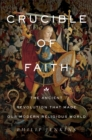 Crucible of Faith : The Ancient Revolution That Made Our Modern Religious World - Book