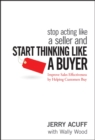 Stop Acting Like a Seller and Start Thinking Like a Buyer : Improve Sales Effectiveness by Helping Customers Buy - Book