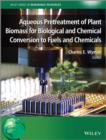 Aqueous Pretreatment of Plant Biomass for Biological and Chemical Conversion to Fuels and Chemicals - Book