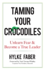 Taming Your Crocodiles: Better Leadership Through Personal Growth : Unlearn Fear & Become a True Leader - Book