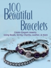100 Beautiful Bracelets : Create Elegant Jewelry Using Beads, String, Charms, Leather, and more - Book