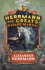 Herrmann the Great's Wizard Manual : From Sleight of Hand and Card Tricks to Coin Tricks, Stage Magic, and Mind Reading - Book