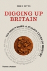 Digging up Britain : Ten discoveries, a million years of history - Book