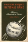 Colonial Project, National Game : A History of Baseball in Taiwan - Book