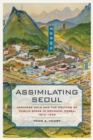 Assimilating Seoul : Japanese Rule and the Politics of Public Space in Colonial Korea, 1910-1945 - Book