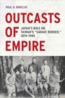 "Outcasts of Empire : Japan's Rule on Taiwan's ""Savage Border,"" 1874-1945 - Book"