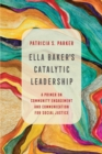 Ella Baker's Catalytic Leadership : A Primer on Community Engagement and Communication for Social Justice - Book