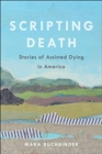 Scripting Death : Stories of Assisted Dying in America - Book