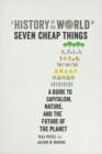 A History of the World in Seven Cheap Things : A Guide to Capitalism, Nature, and the Future of the Planet - eBook