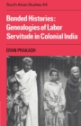 Cambridge South Asian Studies : Bonded Histories: Genealogies of Labor Servitude in Colonial India Series Number 44 - Book