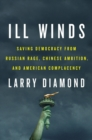 Ill Winds : Saving Democracy from Russian Rage, Chinese Ambition, and American Complacency - Book