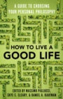 How to Live a Good Life : A Guide to Choosing Your Personal Philosophy - Book