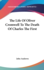 The Life Of Oliver Cromwell To The Death Of Charles The First - Book