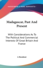 Madagascar, Past And Present : With Considerations As To The Political And Commercial Interests Of Great Britain And France - Book