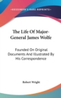 The Life Of Major-General James Wolfe: Founded On Original Documents And Illustrated By His Correspondence - Book