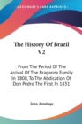The History Of Brazil V2: From The Period Of The Arrival Of The Braganza Family In 1808, To The Abdication Of Don Pedro The First In 1831 - Book
