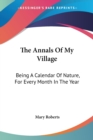The Annals Of My Village: Being A Calendar Of Nature, For Every Month In The Year - Book