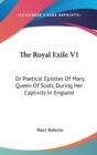 The Royal Exile V1: Or Poetical Epistles Of Mary, Queen Of Scots, During Her Captivity In England - Book