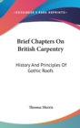 Brief Chapters On British Carpentry: History And Principles Of Gothic Roofs - Book