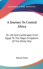 A Journey To Central Africa : Or Life And Landscapes From Egypt To The Negro Kingdoms Of The White Nile - Book