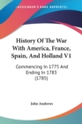 History Of The War With America, France, Spain, And Holland V1: Commencing In 1775 And Ending In 1783 (1785) - Book