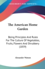 The American Home Garden: Being Principles And Rules For The Culture Of Vegetables, Fruits, Flowers And Shrubbery (1859) - Book