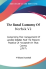 The Rural Economy Of Norfolk V2: Comprising The Management Of Landed Estates And The Present Practice Of Husbandry In That County (1787) - Book