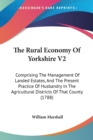 The Rural Economy Of Yorkshire V2: Comprising The Management Of Landed Estates, And The Present Practice Of Husbandry In The Agricultural Districts Of - Book