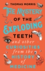 The Mystery of the Exploding Teeth and Other Curiosities from the History of Medicine - Book