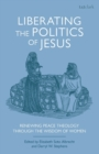 Liberating the Politics of Jesus : Renewing Peace Theology through the Wisdom of Women - Book