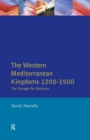 The Western Mediterranean Kingdoms : The Struggle for Dominion, 1200-1500 - Book