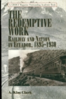 The Redemptive Work : Railway and Nation in Ecuador, 1895-1930 - eBook