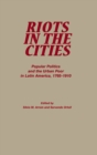 Riots in the Cities : Popular Politics and the Urban Poor in Latin America 1765-1910 - eBook