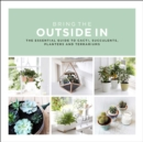 Bring the Outside in : The Essential Guide to Cacti, Succulents, Planters and Terrariums - Book