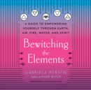 Bewitching the Elements : A Guide to Empowering Yourself Through Earth, Air, Fire, Water, and Spirit - eAudiobook