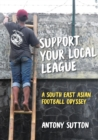Support Your Local League : A South-East Asian Football Odyssey - Book