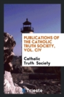 Publications of the Catholic Truth Society, Vol. CIV - Book