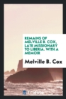 Remains of Melville B. Cox, Late Missionary to Liberia : With a Memoir - Book