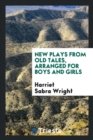 New Plays from Old Tales, Arranged for Boys and Girls - Book