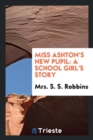 Miss Ashton's New Pupil : A School Girl's Story - Book