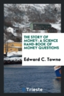 The Story of Money : A Science Hand-Book of Money Questions - Book