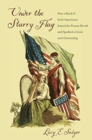 Under the Starry Flag : How a Band of Irish Americans Joined the Fenian Revolt and Sparked a Crisis over Citizenship - Book