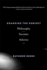 Changing the Subject : Philosophy from Socrates to Adorno - Book